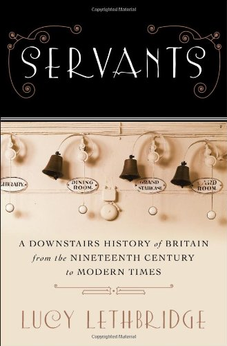 SERVANTS. a downstairs history of Britain from the nineteenth century to modern times.