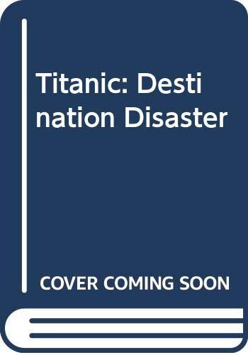 Titanic: Destination Disaster: Eaton, John P.