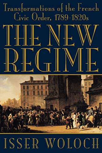 The New Regime: Transformations of the French Civic Order, 1789-1820s: Isser Woloch