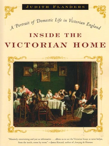 Inside the Victorian Home: A Portrait of Life in Victorian England: Flanders, Judith