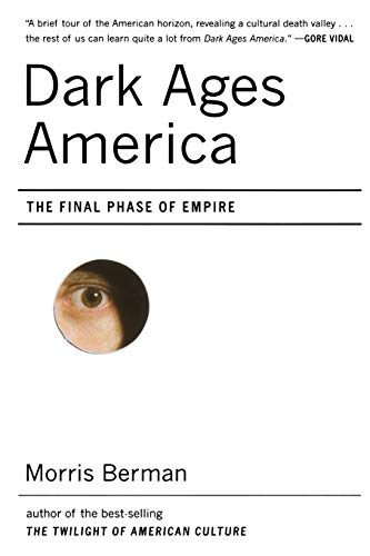 Dark Ages America: The Final Phase of Empire: Berman, Morris