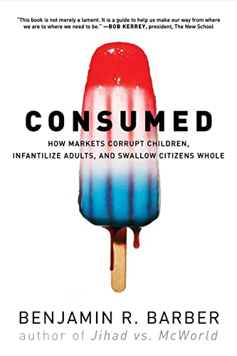 9780393330892: Consumed: How Markets Corrupt Children, Infantilize Adults, and Swallow Citizens Whole
