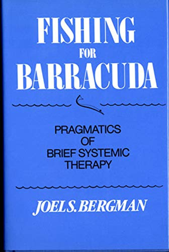Fishing for Barracuda: Pragmatics of Brief Systematic Therapy: Bergman, Joel S.