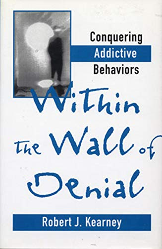 Within the Wall of Denial: Conquering Addictive: Robert J., Ph.D.