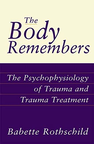 The Body Remembers: The Psychophysiology of Trauma: Rothschild, Babette