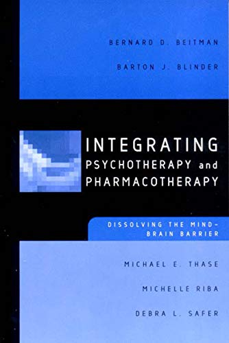 Integrating Psychotherapy and Pharmacotherapy: Dissolving the Mind-Brain: Beitman M.D., Bernard