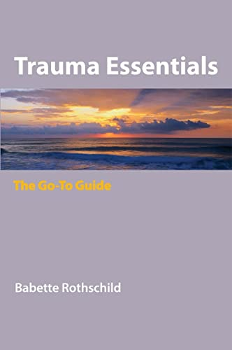 Trauma Essentials: The Go-To Guide (Go-to Guides for Mental Health): Rothschild, Babette