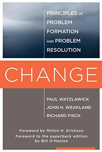 Change: Principles of Problem Formation and Problem: Watzlawick, Paul; Weakland,