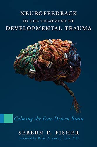 9780393707861: Neurofeedback in the Treatment of Developmental Trauma: Calming the Fear-driven Brain
