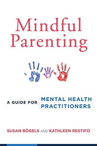 Mindful Parenting: A Guide for Mental Health Practitioners: Bogels, Susan; Restifo, Kathleen; ...