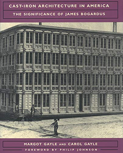 Cast Iron Architecture in America : significance of James Bogardus: Gayle, Margot & Carol