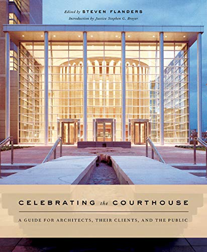 CELEBRATING THE COURTHOUSE. A Guide for Architects, Their Clients, and the Public. Foreword by Ju...