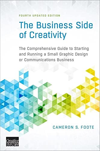 The Business Side of Creativity: The Comprehensive Guide to Starting and Running a Small Graphic ...