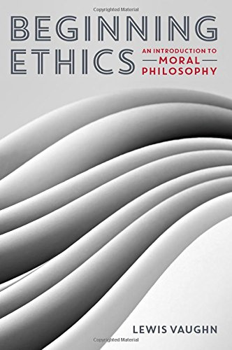 Beginning Ethics: An Introduction to Moral Philosophy: Vaughn, Lewis