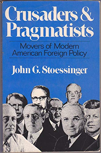 Crusaders and Pragmatists: Movers of Modern American Foreign Policy: Stoessinger, John G.
