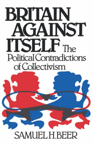 Britain Against Itself: The Political Contradictions of Collectivism: Beer, Samuel H.