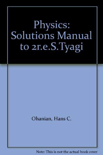 Physics: Solutions Manual to 2r.e.S.Tyagi (0393957543) by Hans C. Ohanian
