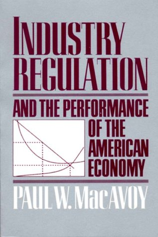 Industry regulation and the performance of the American Economy.: MacAvoy, Paul W.