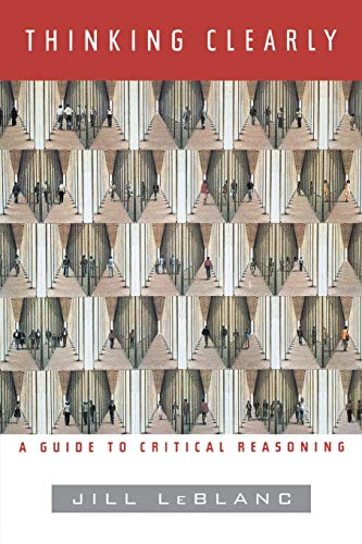 Thinking Clearly: A Guide to Critical Reasoning: Jill LeBlanc