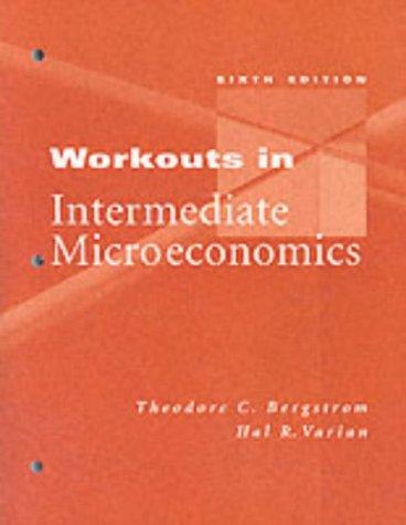 Workouts in Intermediate Microeconomics: Theodore C. Bergstrom,