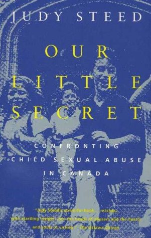 Our Little Secret : Confronting Child Sexual Child Abuse in Canada: Judy Steed