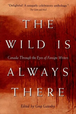 The wild is always there: Canada through the eyes of foreign writers: Gatenby, Greg