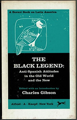 Black Legend: Anti-Spanish Attitudes in the Old: Gibson, Charles