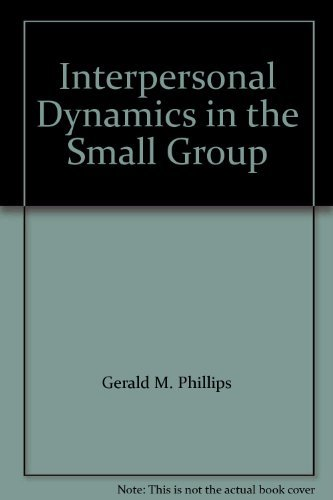 Interpersonal Dynamics in the Small Group: Gerald M. Phillips;