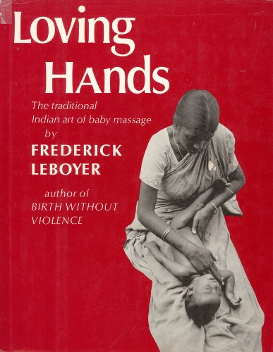 Loving Hands: The Traditional Indian Art of Baby Massage: Leboyer, Frederick