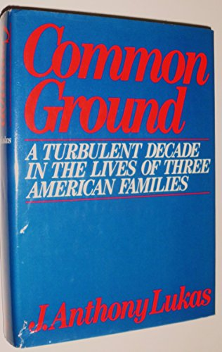 Common Ground: A Turbulent Decade in the Lives of Three American Families: Lukas, J. Anthony