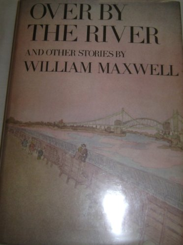Over By The River and Other Stories.: Maxwell, William.