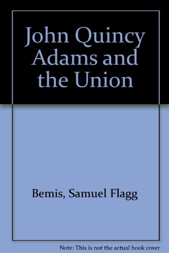 John Quincy Adams and the Union: Samuel Flagg Bemis
