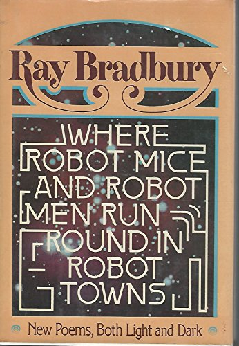 Where Robot Mice and Robot Men Run Round in Robot Towns: Bradbury, Ray
