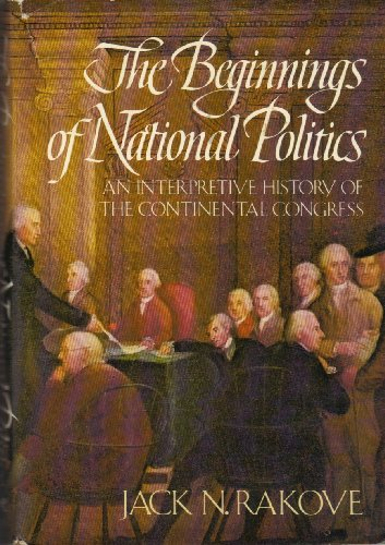 The Beginnings of National Politics: An Interpretive History of the Continental Congress: Rakove, ...
