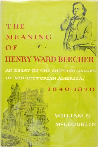 The Meaning of Henry Ward Beecher: An Essay on the Shifting Values of Mid-Victorian America, 1840-...