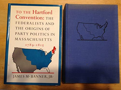 9780394449111: To the Hartford Convention: The Federalists and the Origins of Party Politics in Massachusetts, 1789-1815
