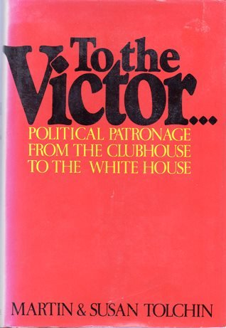 To the Victor: Political Patronage from the Clubhouse to the White House