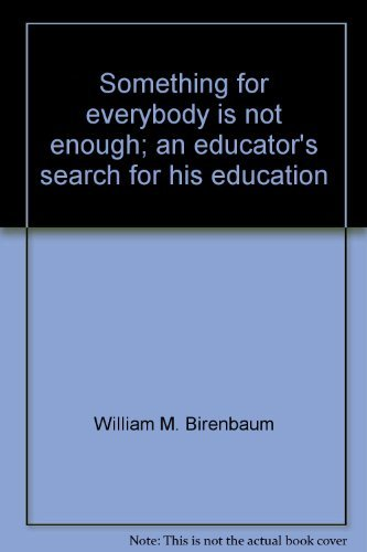 Something for everybody is not enough;: An educator's search for his education: William M ...