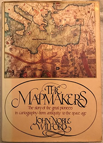 9780394461946: The Mapmakers: the Story of the Great Pioneers in Cartography-from Antiquity to the Space Age
