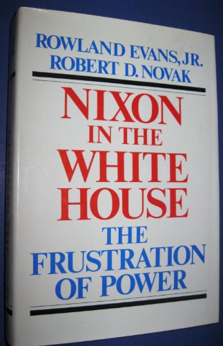 Nixon In The White House : The Frustration Of Power: Evans , Rowland , Jr. And Robert D. Novak