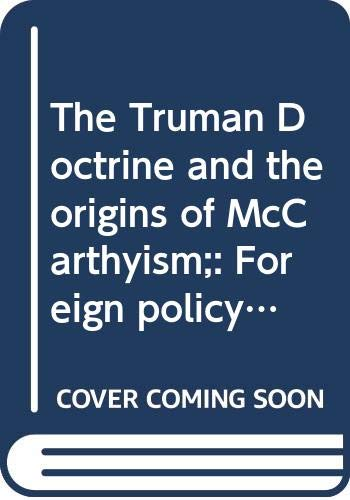 The Truman Doctrine and the Origins of McCarthyism: Foreign Policy, Domestic Politics, and Internal...