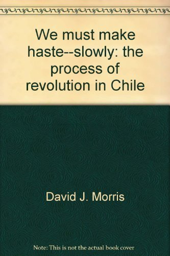 We Must Make Haste - Slowly: The Process of Revolution in Chile: Morris, David J.