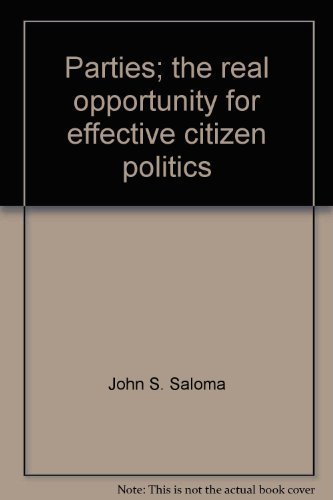 Parties; the real opportunity for effective citizen politics,: Saloma, John S