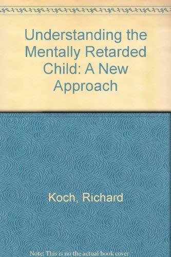 UNDERSTANDING THE MENTALLY RETARDED CHILD. A NEW APPROACH: Koch, Richard and Kathryn Jean Koch
