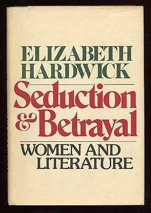 Seduction and betrayal;: Women and literature: Elizabeth Hardwick