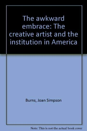 The Awkward Embrace: The Creative Artist and the Institution in America an Inquiry Based on Inter...