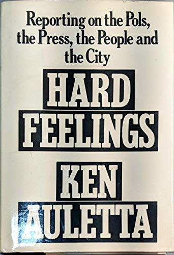 Hard Feelings: Reporting on the Pols, The Press, People, and the City: Auletta, Ken