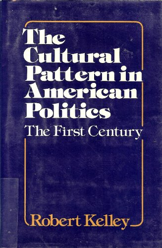 The Cultural Pattern in American Politics: The First Century {FIRST EDITION}: Kelley, Robert Lloyd