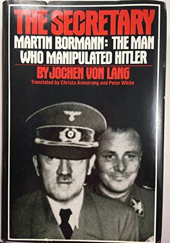 The Secretary: Martin Bormann, the Man Who Manipulated Hitler: Von Lang, Jochen