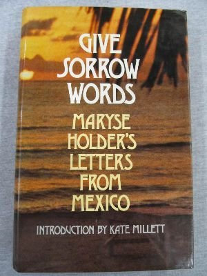 Give sorrow words: Maryse Holder's letters from Mexico ; introd. by Kate Millett: Holder, ...